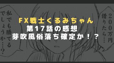 FX退場寸前!第17話「FX戦士くるみちゃん」が復活を遂げた秘策とは!?